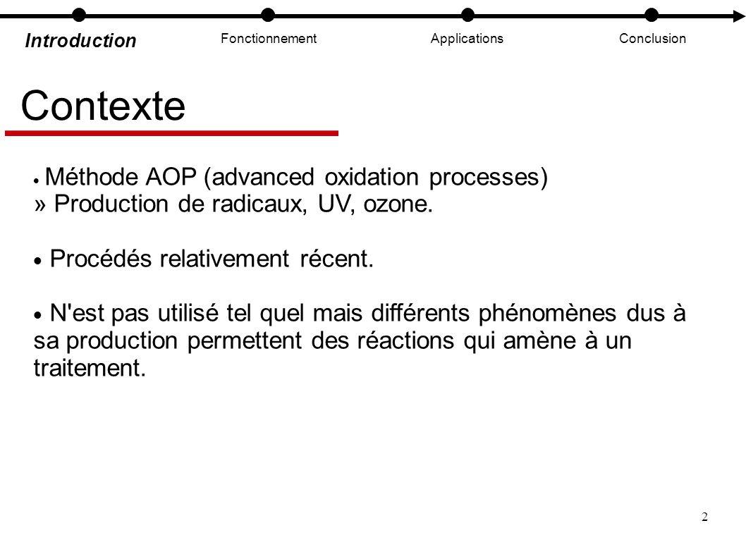 2 Introduction FonctionnementApplicationsConclusion Contexte Méthode AOP (advanced oxidation processes) » Production de radicaux, UV, ozone. Procédés