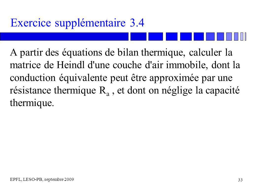 EPFL, LESO-PB, septembre 2009 33 Exercice supplémentaire 3.4 A partir des équations de bilan thermique, calculer la matrice de Heindl d une couche d air immobile, dont la conduction équivalente peut être approximée par une résistance thermique R a, et dont on néglige la capacité thermique.