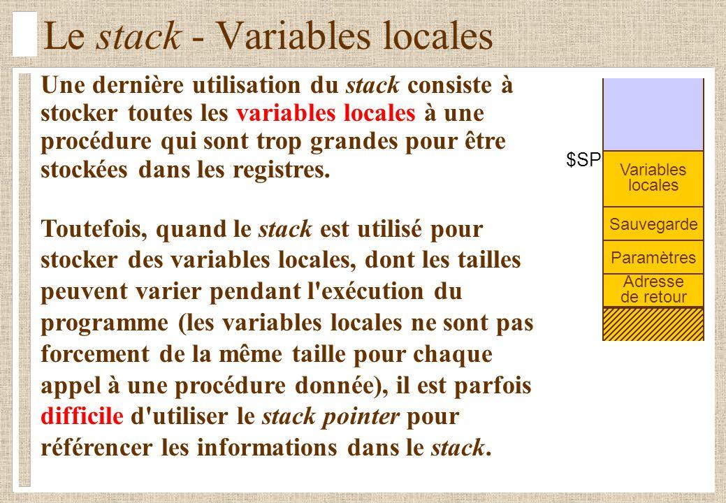 Le stack - Variables locales Sauvegarde $SP Paramètres Variables locales Adresse de retour Une dernière utilisation du stack consiste à stocker toutes les variables locales à une procédure qui sont trop grandes pour être stockées dans les registres.