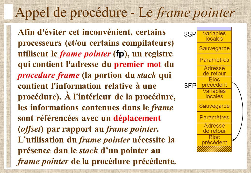 Appel de procédure - Le frame pointer Afin d éviter cet inconvénient, certains processeurs (et/ou certains compilateurs) utilisent le frame pointer ( fp ), un registre qui contient l adresse du premier mot du procedure frame (la portion du stack qui contient l information relative à une procédure).