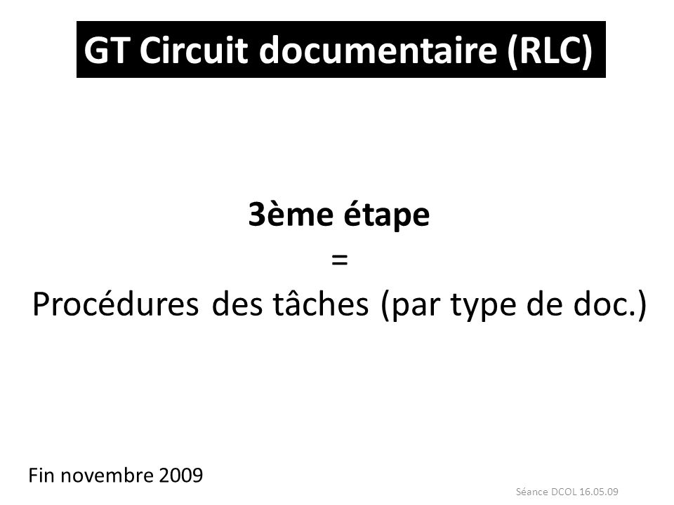GT Circuit documentaire (RLC) 3ème étape = Procédures des tâches (par type de doc.) Fin novembre 2009 Séance DCOL 16.05.09