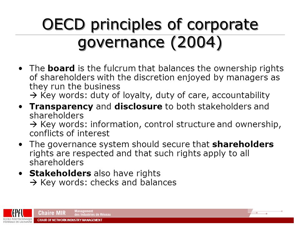 CHAIR OF NETWORK INDUSTRY MANAGEMENT OECD principles of corporate governance (2004) The board is the fulcrum that balances the ownership rights of shareholders with the discretion enjoyed by managers as they run the business Key words: duty of loyalty, duty of care, accountability Transparency and disclosure to both stakeholders and shareholders Key words: information, control structure and ownership, conflicts of interest The governance system should secure that shareholders rights are respected and that such rights apply to all shareholders Stakeholders also have rights Key words: checks and balances