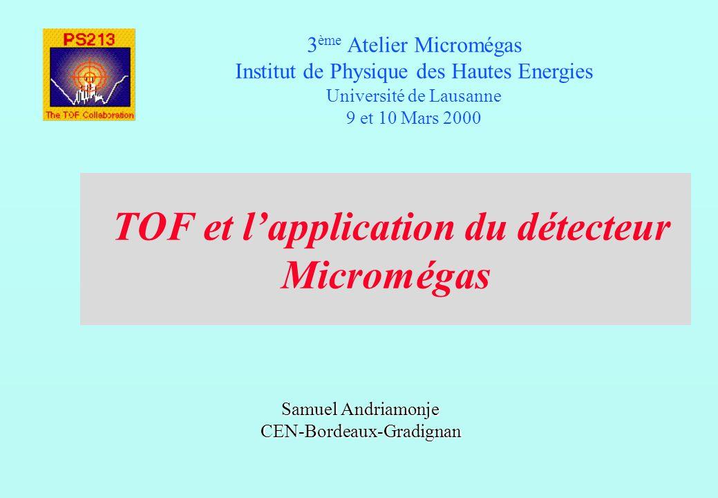 TOF et lapplication du détecteur Micromégas 3 ème Atelier Micromégas Institut de Physique des Hautes Energies Université de Lausanne 9 et 10 Mars 2000 Samuel Andriamonje CEN-Bordeaux-Gradignan