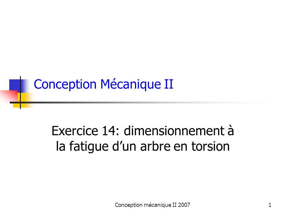 Conception mécanique II 20071 Conception Mécanique II Exercice 14: dimensionnement à la fatigue dun arbre en torsion