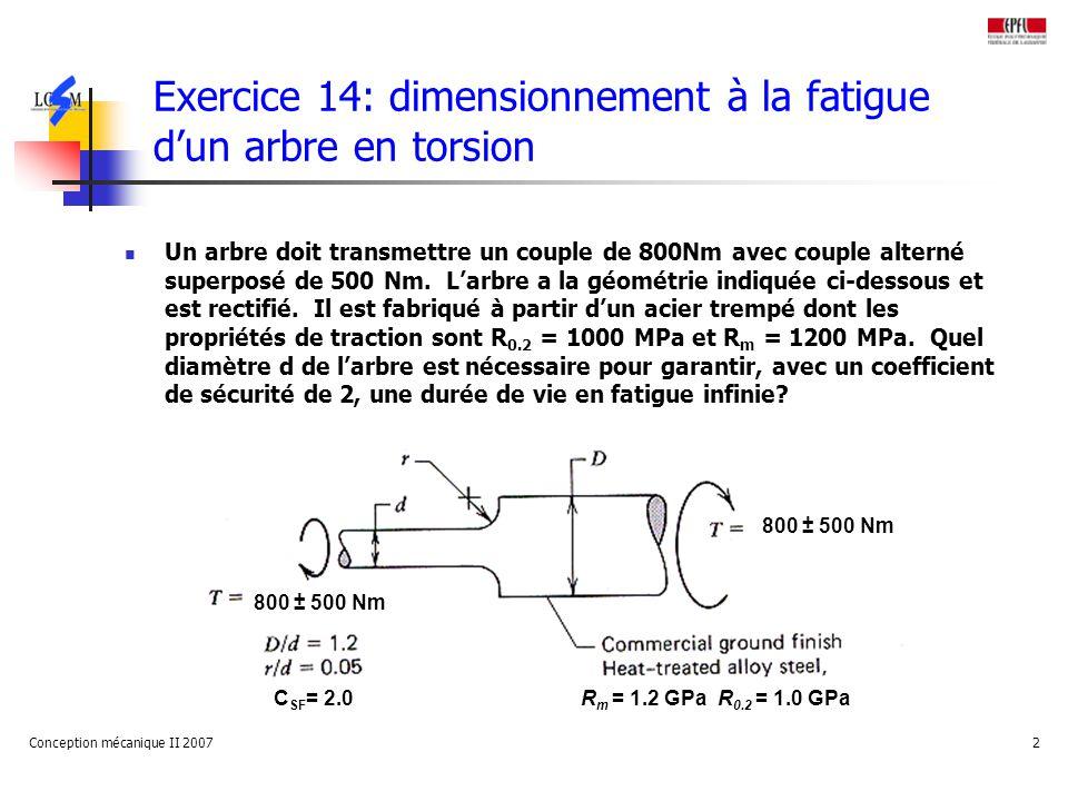 Conception mécanique II 20072 Exercice 14: dimensionnement à la fatigue dun arbre en torsion Un arbre doit transmettre un couple de 800Nm avec couple alterné superposé de 500 Nm.