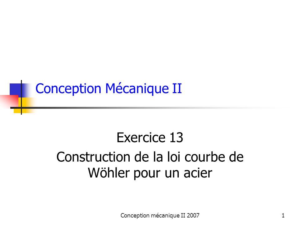 Conception mécanique II 20071 Conception Mécanique II Exercice 13 Construction de la loi courbe de Wöhler pour un acier