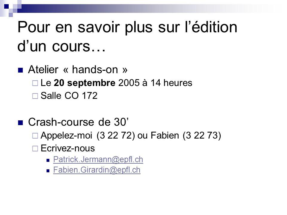 Pour en savoir plus sur lédition dun cours… Atelier « hands-on » Le 20 septembre 2005 à 14 heures Salle CO 172 Crash-course de 30 Appelez-moi (3 22 72