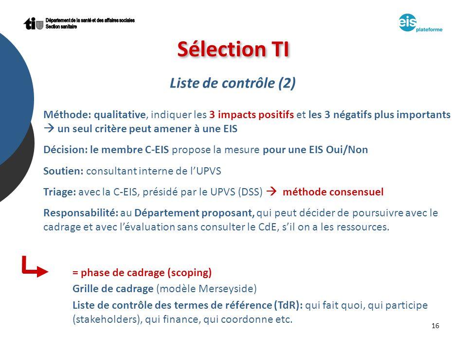 16 Sélection TI Liste de contrôle (2) Méthode: qualitative, indiquer les 3 impacts positifs et les 3 négatifs plus importants un seul critère peut amener à une EIS Décision: le membre C-EIS propose la mesure pour une EIS Oui/Non Soutien: consultant interne de lUPVS Triage: avec la C-EIS, présidé par le UPVS (DSS) méthode consensuel Responsabilité: au Département proposant, qui peut décider de poursuivre avec le cadrage et avec lévaluation sans consulter le CdE, sil on a les ressources.