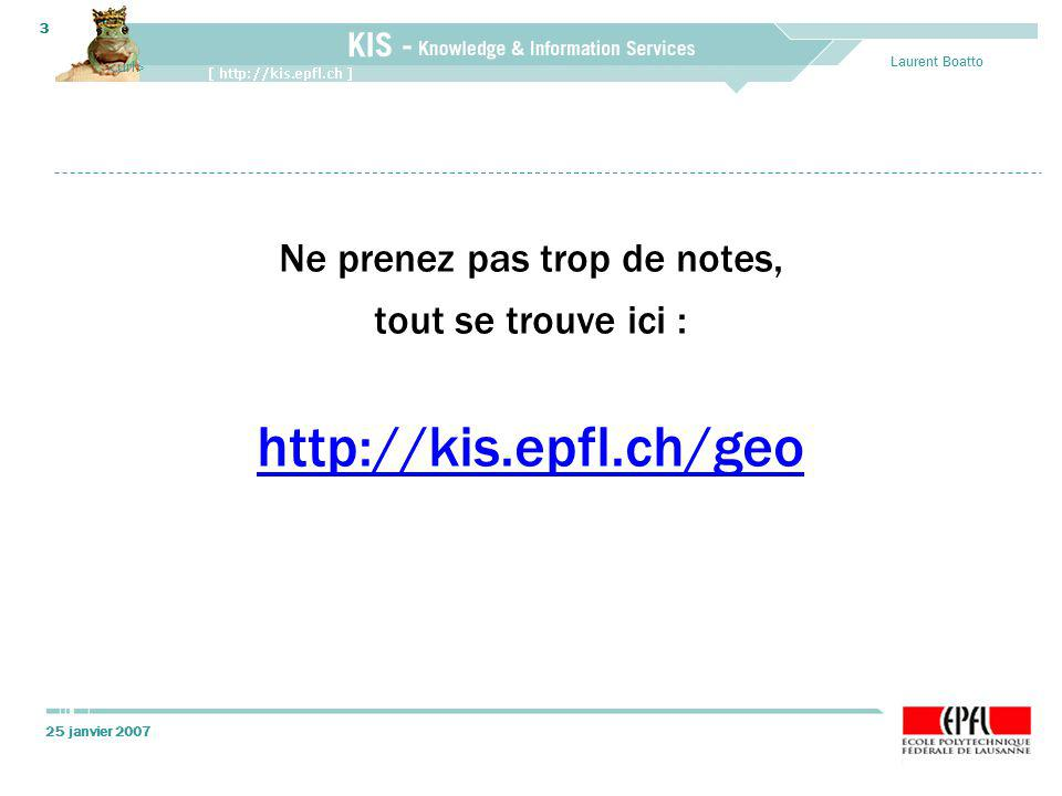 25 janvier 2007 Laurent Boatto 3 Ne prenez pas trop de notes, tout se trouve ici : http://kis.epfl.ch/geo
