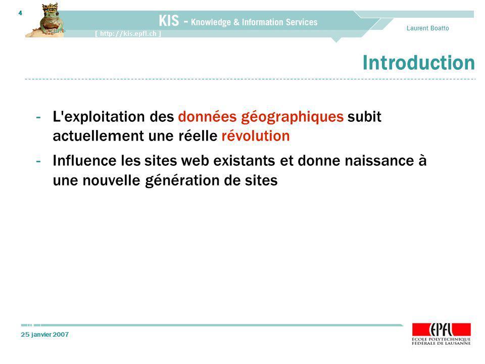 25 janvier 2007 Laurent Boatto 4 Introduction -L exploitation des données géographiques subit actuellement une réelle révolution -Influence les sites web existants et donne naissance à une nouvelle génération de sites