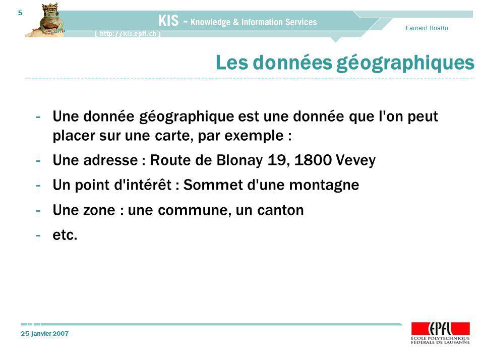 25 janvier 2007 Laurent Boatto 5 Les données géographiques -Une donnée géographique est une donnée que l on peut placer sur une carte, par exemple : -Une adresse : Route de Blonay 19, 1800 Vevey -Un point d intérêt : Sommet d une montagne -Une zone : une commune, un canton -etc.
