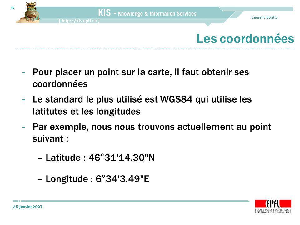 25 janvier 2007 Laurent Boatto 6 Les coordonnées -Pour placer un point sur la carte, il faut obtenir ses coordonnées -Le standard le plus utilisé est WGS84 qui utilise les latitutes et les longitudes -Par exemple, nous nous trouvons actuellement au point suivant : –Latitude : 46°31 14.30 N –Longitude : 6°34 3.49 E