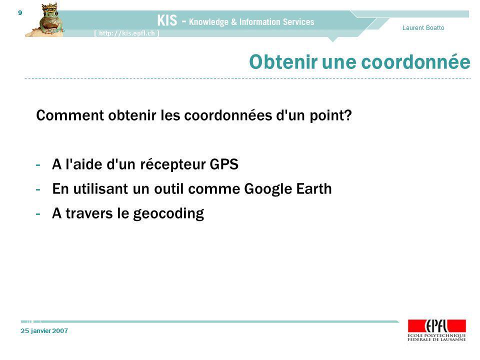 25 janvier 2007 Laurent Boatto 9 Obtenir une coordonnée Comment obtenir les coordonnées d'un point? -A l'aide d'un récepteur GPS -En utilisant un outi