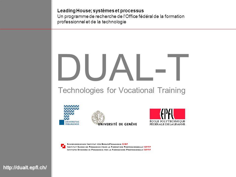 Technologies for Vocational Training DUAL-T Leading House; systèmes et processus Un programme de recherche de l Office fédéral de la formation professionnel et de la technologie http://dualt.epfl.ch/