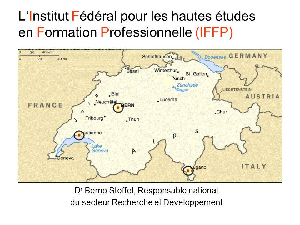 LInstitut Fédéral pour les hautes études en Formation Professionnelle (IFFP) D r Berno Stoffel, Responsable national du secteur Recherche et Développement