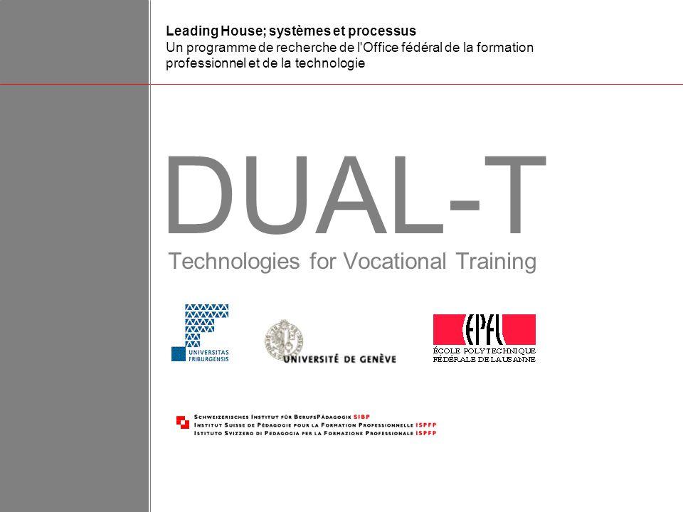 Technologies for Vocational Training DUAL-T Leading House; systèmes et processus Un programme de recherche de l Office fédéral de la formation professionnel et de la technologie