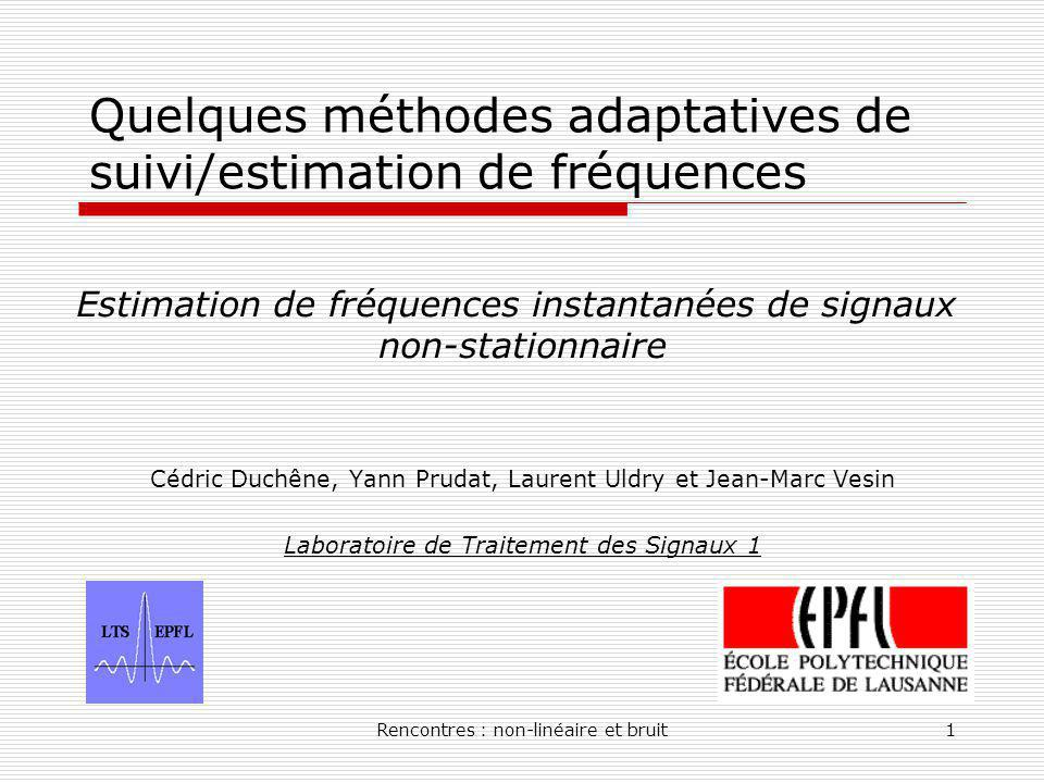 Rencontres : non-linéaire et bruit1 Quelques méthodes adaptatives de suivi/estimation de fréquences Cédric Duchêne, Yann Prudat, Laurent Uldry et Jean-Marc Vesin Laboratoire de Traitement des Signaux 1 Estimation de fréquences instantanées de signaux non-stationnaire