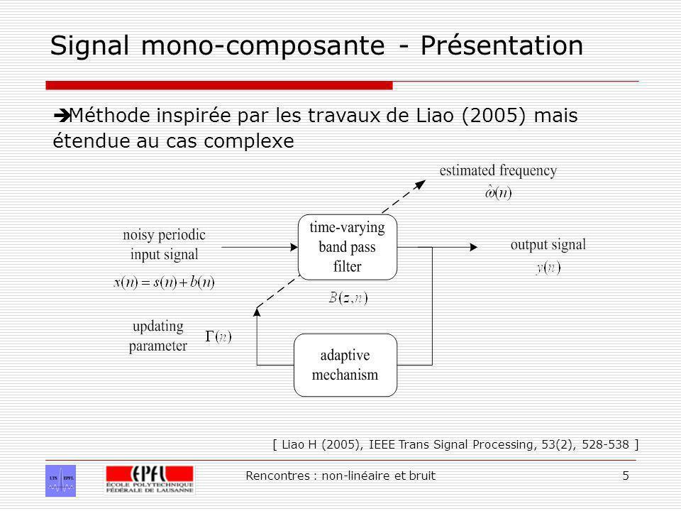 Rencontres : non-linéaire et bruit5 Signal mono-composante - Présentation Méthode inspirée par les travaux de Liao (2005) mais étendue au cas complexe [ Liao H (2005), IEEE Trans Signal Processing, 53(2), 528-538 ]