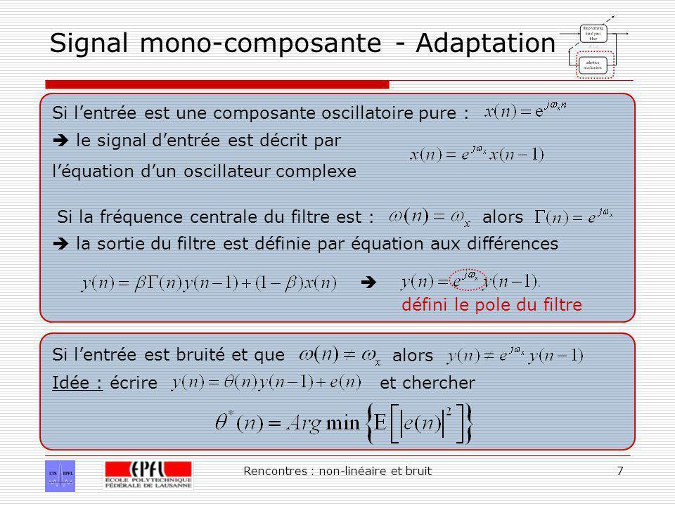 Rencontres : non-linéaire et bruit7 Signal mono-composante - Adaptation Si lentrée est une composante oscillatoire pure : le signal dentrée est décrit par léquation dun oscillateur complexe Si la fréquence centrale du filtre est : la sortie du filtre est définie par équation aux différences alors défini le pole du filtre Si lentrée est bruité et que alors Idée : écrireet chercher