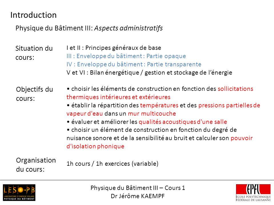 Physique du Bâtiment III – Cours 1 Dr Jérôme KAEMPF Introduction Situation du cours: I et II : Principes généraux de base III : Enveloppe du bâtiment