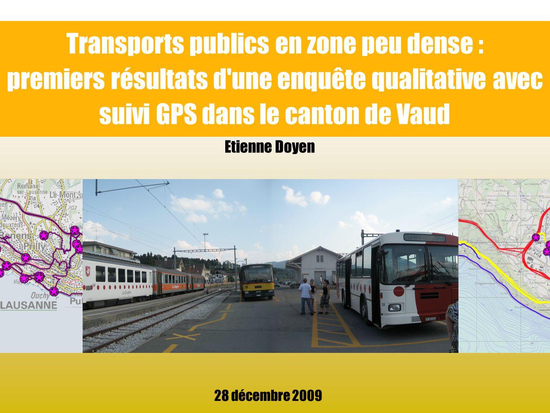 Transports publics en zone peu dense : premiers résultats d'une enquête qualitative avec suivi GPS dans le canton de Vaud 28 décembre 2009 Etienne Doy