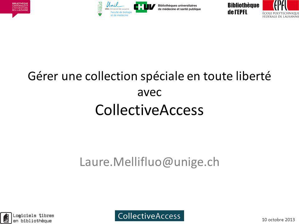 Gérer une collection spéciale en toute liberté avec CollectiveAccess Laure.Mellifluo@unige.ch Bibliothèque de lEPFL 10 octobre 2013