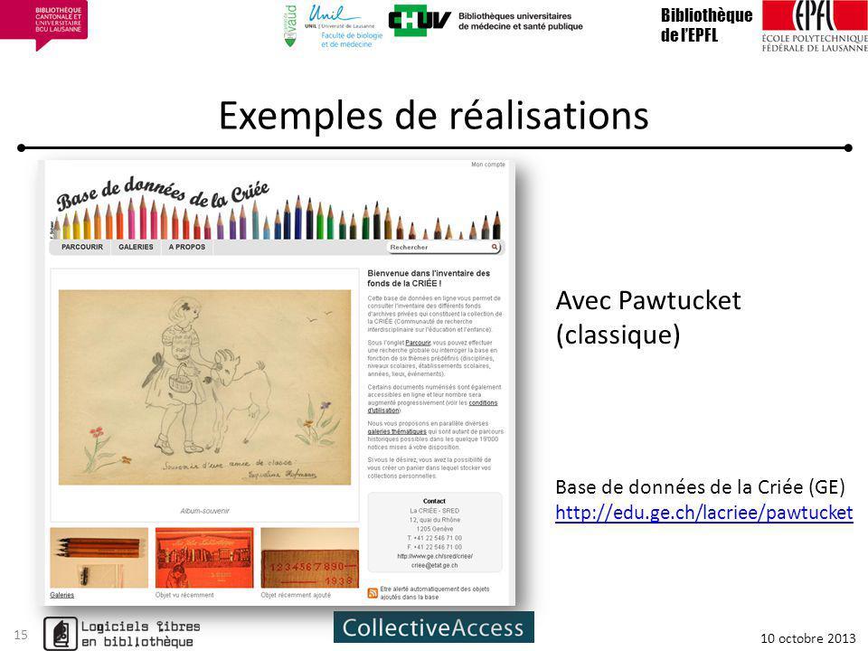 Exemples de réalisations Bibliothèque de lEPFL 10 octobre 2013 15 Base de données de la Criée (GE) http://edu.ge.ch/lacriee/pawtucket Avec Pawtucket (classique)