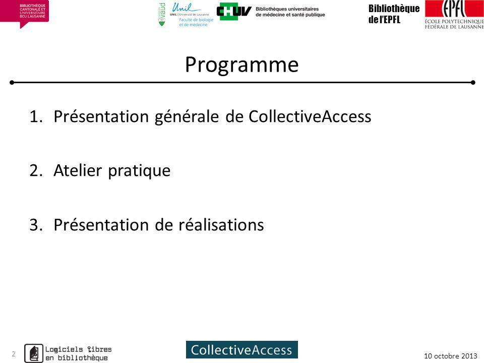 Programme 1.Présentation générale de CollectiveAccess 2.Atelier pratique 3.Présentation de réalisations Bibliothèque de lEPFL 10 octobre 2013 2