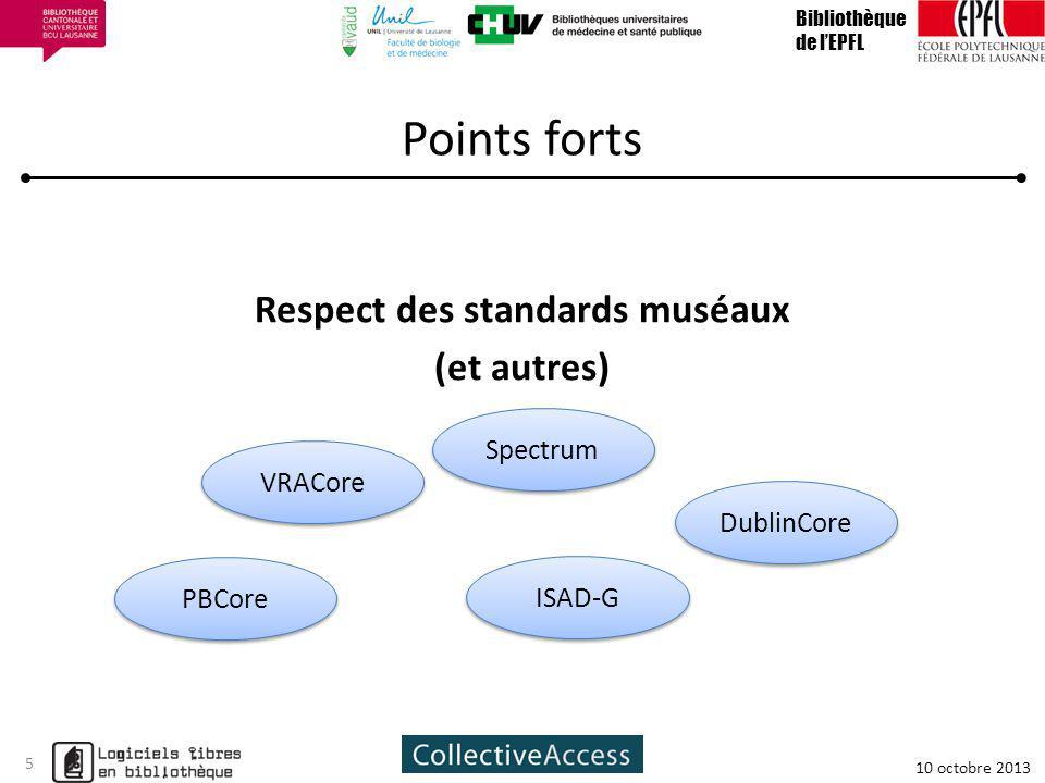 Points forts Respect des standards muséaux (et autres) Bibliothèque de lEPFL 10 octobre 2013 5 DublinCore Spectrum VRACore ISAD-G PBCore