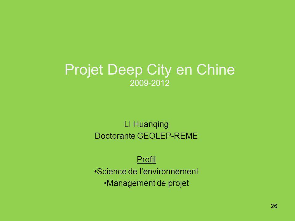 Projet Deep City en Chine 2009-2012 LI Huanqing Doctorante GEOLEP-REME Profil Science de lenvironnement Management de projet 26