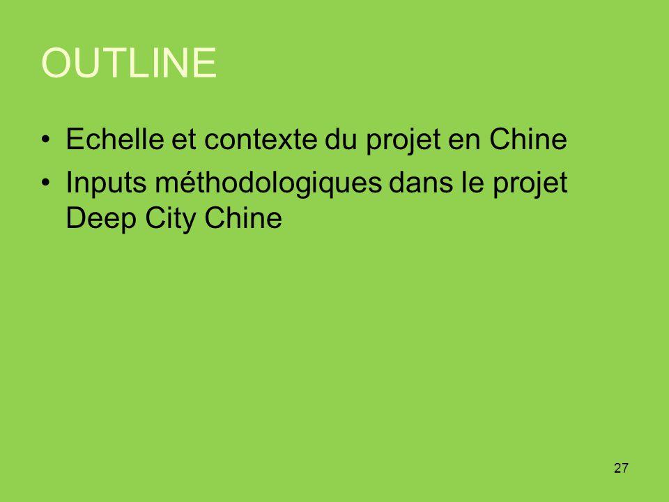 OUTLINE Echelle et contexte du projet en Chine Inputs méthodologiques dans le projet Deep City Chine 27
