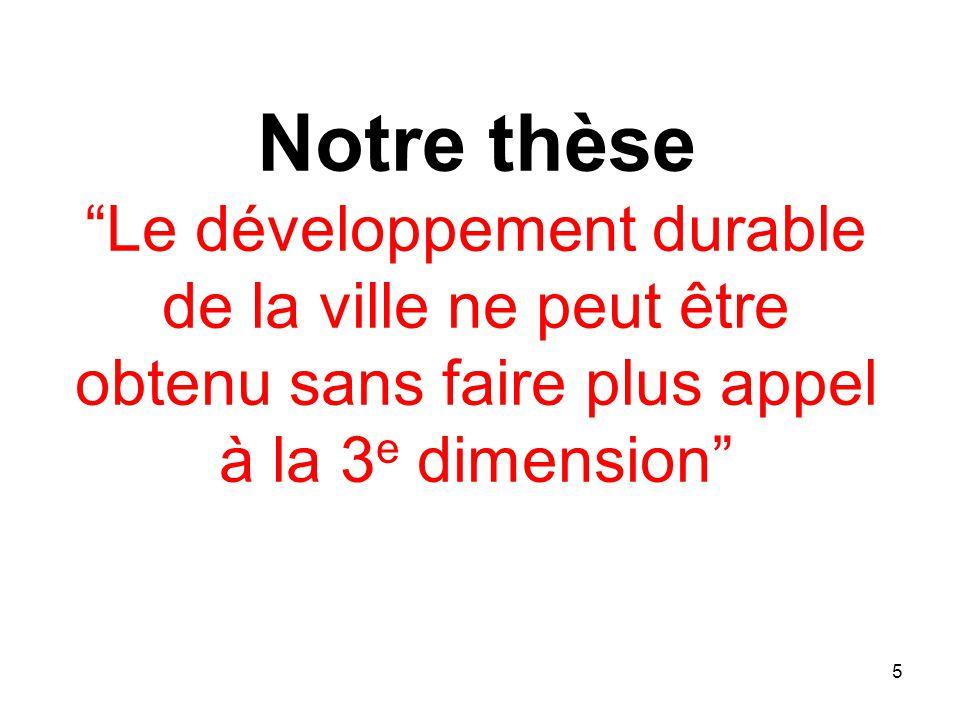 Notre thèse Le développement durable de la ville ne peut être obtenu sans faire plus appel à la 3 e dimension 5