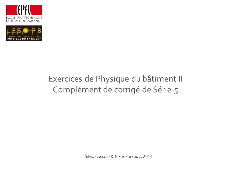 Exercices de Physique du bâtiment II Complément de corrigé de Série 5 Silvia Coccolo & Nikos Zarkadis, 2014