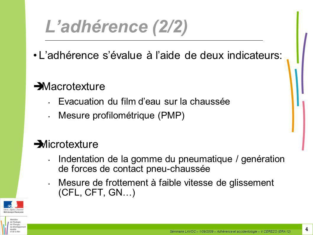 4 4 4 Ladhérence (2/2) Ladhérence sévalue à laide de deux indicateurs: Macrotexture Evacuation du film deau sur la chaussée Mesure profilométrique (PM