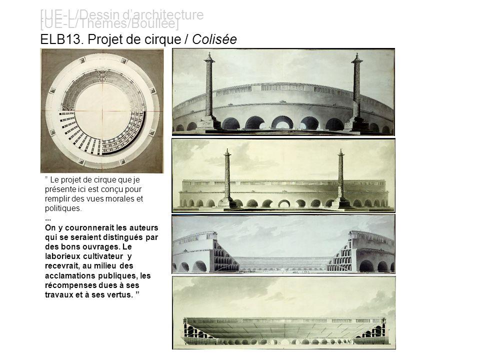 [UE-L/Dessin darchitecture [UE-L/Thèmes/Boullée] ELB13. Projet de cirque / Colisée Le projet de cirque que je présente ici est conçu pour remplir des