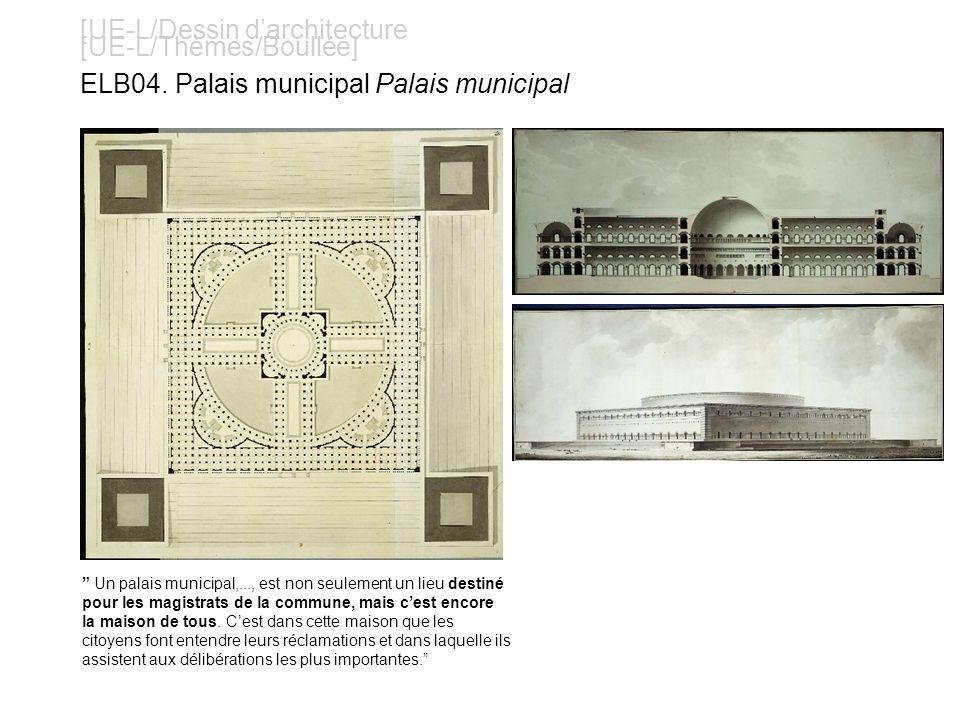 [UE-L/Dessin darchitecture [UE-L/Thèmes/Boullée] ELB04. Palais municipal Palais municipal Un palais municipal,..., est non seulement un lieu destiné p