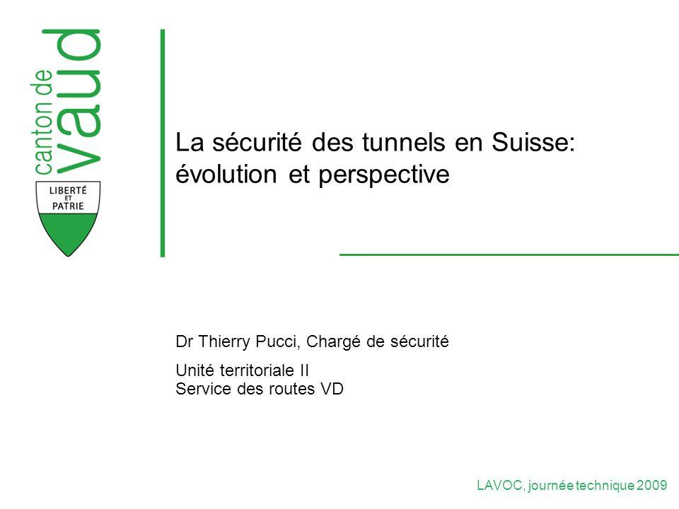 LAVOC, journée technique 2009 La sécurité des tunnels en Suisse: évolution et perspective Dr Thierry Pucci, Chargé de sécurité Unité territoriale II Service des routes VD
