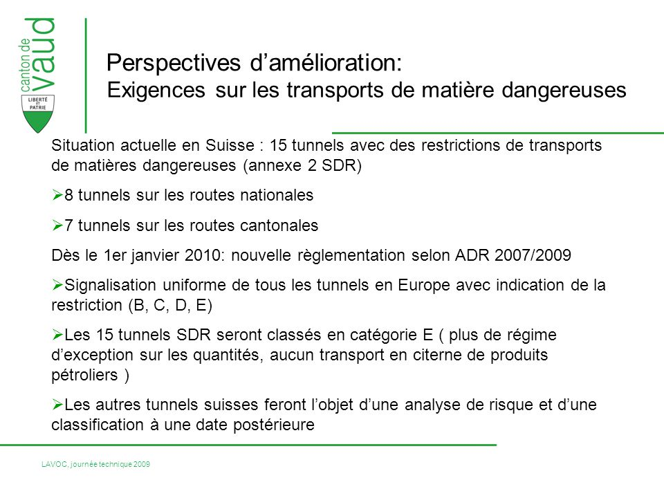LAVOC, journée technique 2009 Perspectives damélioration: Exigences sur les transports de matière dangereuses Situation actuelle en Suisse : 15 tunnels avec des restrictions de transports de matières dangereuses (annexe 2 SDR) 8 tunnels sur les routes nationales 7 tunnels sur les routes cantonales Dès le 1er janvier 2010: nouvelle règlementation selon ADR 2007/2009 Signalisation uniforme de tous les tunnels en Europe avec indication de la restriction (B, C, D, E) Les 15 tunnels SDR seront classés en catégorie E ( plus de régime dexception sur les quantités, aucun transport en citerne de produits pétroliers ) Les autres tunnels suisses feront lobjet dune analyse de risque et dune classification à une date postérieure