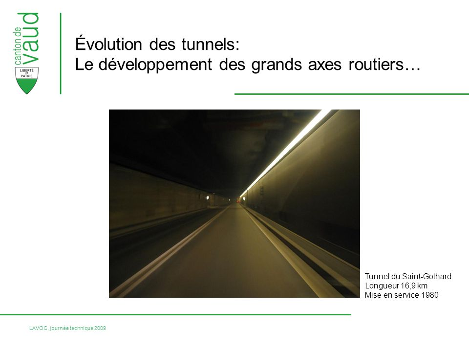 LAVOC, journée technique 2009 Évolution des tunnels: Le développement des grands axes routiers… Tunnel du Saint-Gothard Longueur 16,9 km Mise en servi