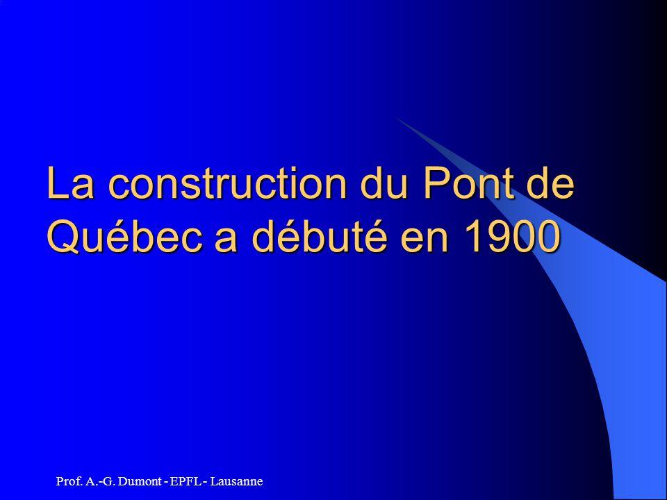 Prof. A.-G. Dumont - EPFL - Lausanne La construction du Pont de Québec a débuté en 1900