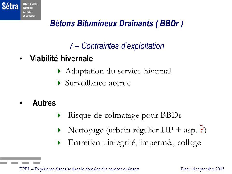 EPFL – Expérience française dans le domaine des enrobés draînantsDate 14 septembre 2005 Bétons Bitumineux Draînants ( BBDr ) 7 – Contraintes dexploita