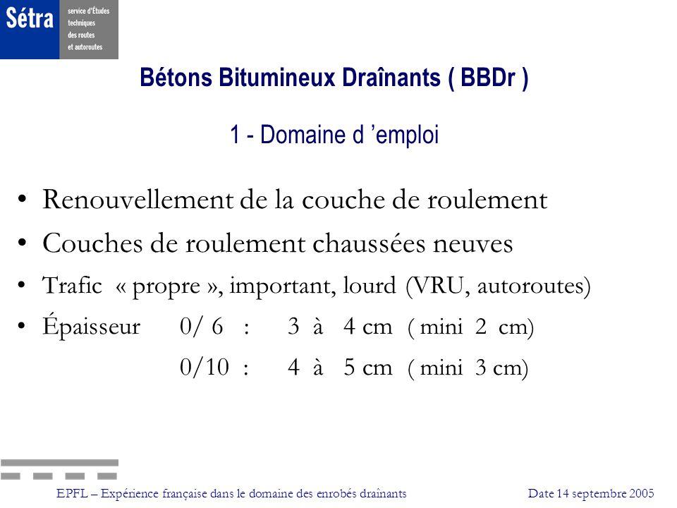 EPFL – Expérience française dans le domaine des enrobés draînantsDate 14 septembre 2005 Bétons Bitumineux Draînants ( BBDr ) 8 – Contrôles et suivis Contrôles collage perméabilité BBDr Suivis niveau de colmatage adhérence (mesure de frottement) arrachements