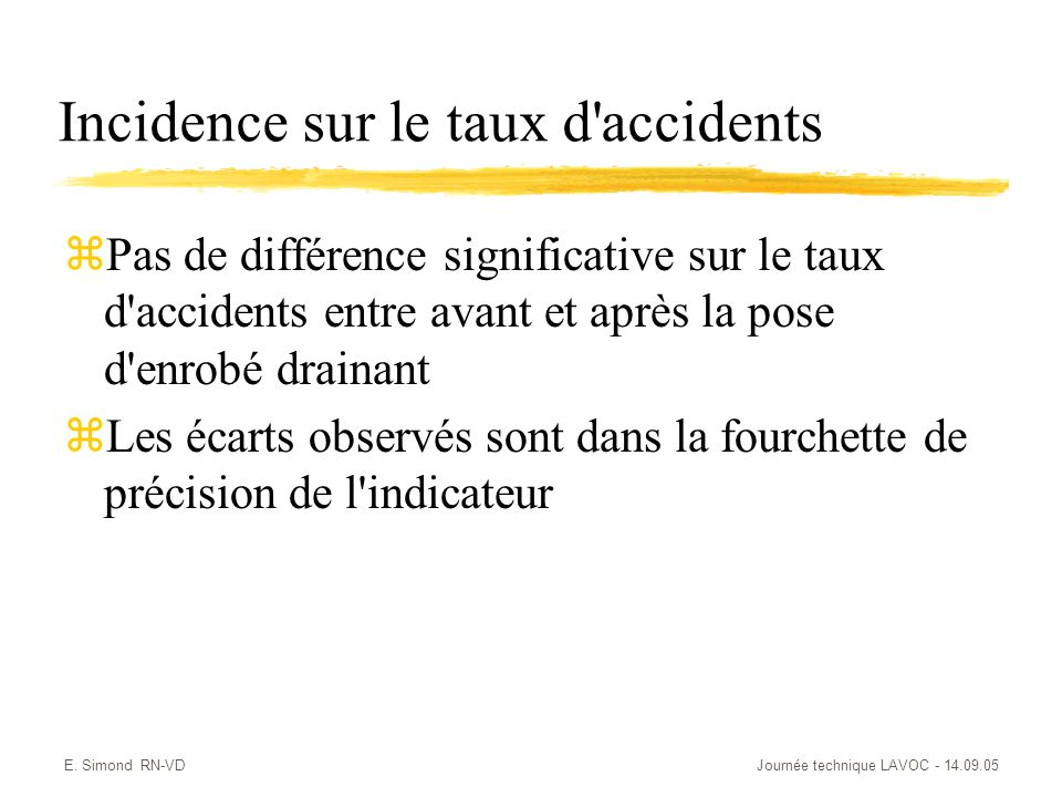 E. Simond RN-VDJournée technique LAVOC - 14.09.05 Incidence sur le taux d'accidents zPas de différence significative sur le taux d'accidents entre ava