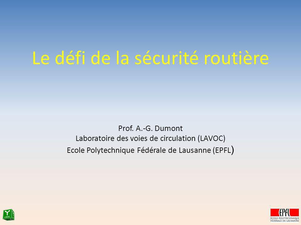 Le défi de la sécurité routière Prof. A.-G. Dumont Laboratoire des voies de circulation (LAVOC) Ecole Polytechnique Fédérale de Lausanne (EPFL )