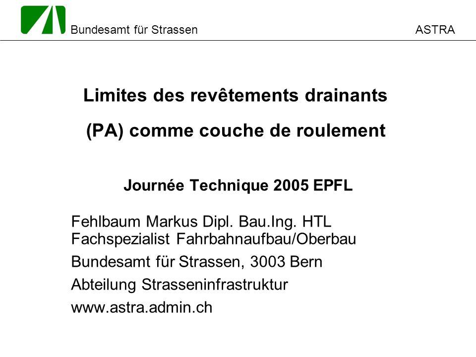 ASTRA Bundesamt für Strassen Limites des revêtements drainants (PA) comme couche de roulement Journée Technique 2005 EPFL Fehlbaum Markus Dipl.