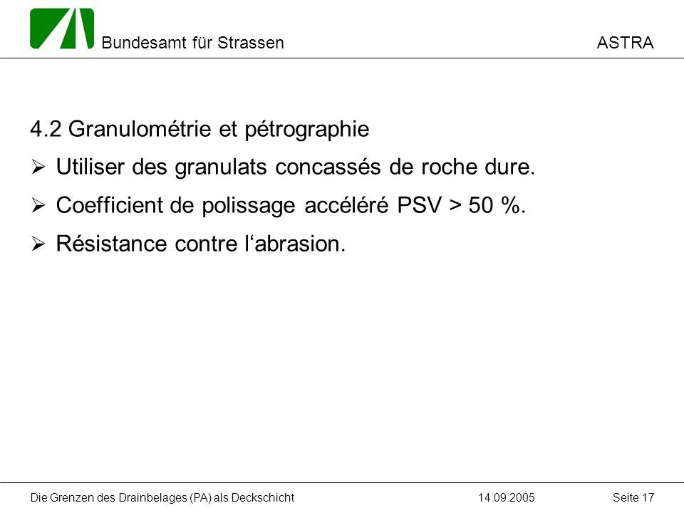 ASTRA Bundesamt für Strassen 14.09.2005Die Grenzen des Drainbelages (PA) als Deckschicht Seite 17 4.2 Granulométrie et pétrographie Utiliser des granulats concassés de roche dure.
