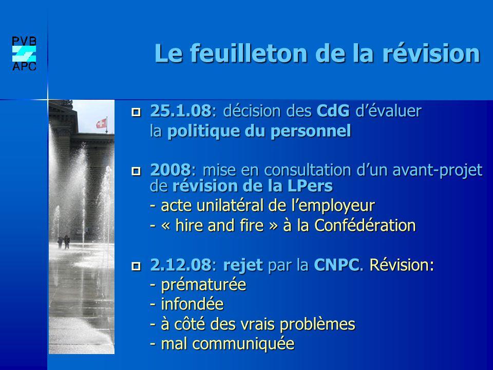 Le feuilleton de la révision 25.1.08: décision des CdG dévaluer 25.1.08: décision des CdG dévaluer la politique du personnel 2008: mise en consultation dun avant-projet de révision de la LPers 2008: mise en consultation dun avant-projet de révision de la LPers - acte unilatéral de lemployeur - « hire and fire » à la Confédération 2.12.08: rejet par la CNPC.