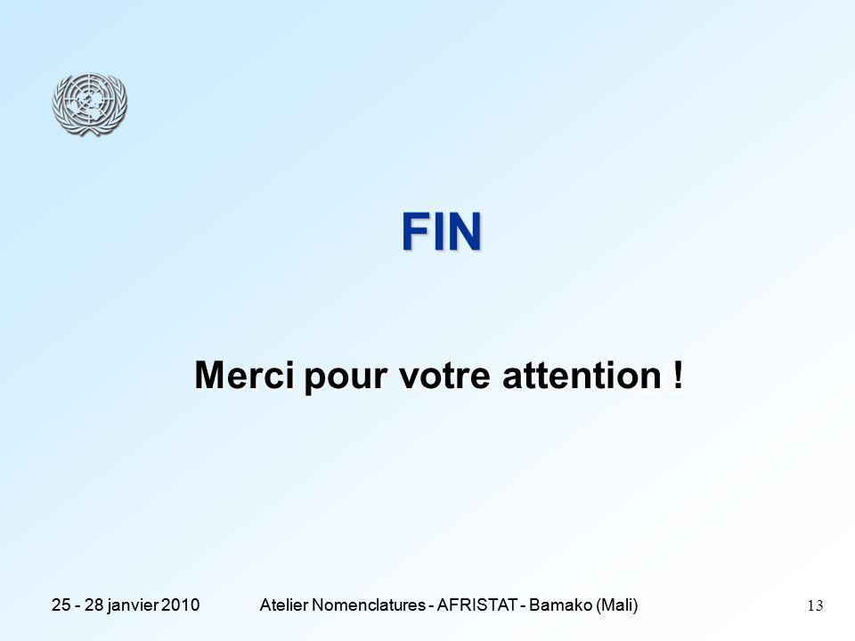 25 - 28 janvier 2010Atelier Nomenclatures - AFRISTAT - Bamako (Mali) 25 - 28 janvier 2010Atelier Nomenclatures - AFRISTAT - Bamako (Mali) 13 FIN Merci pour votre attention !