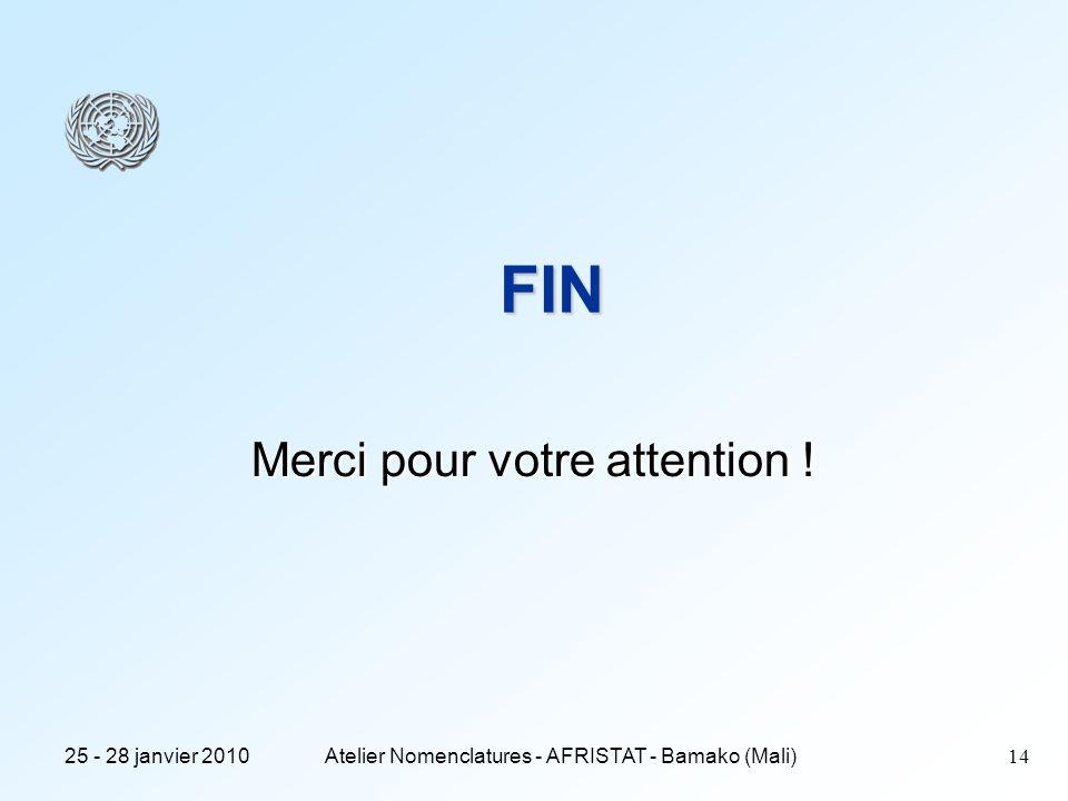25 - 28 janvier 2010Atelier Nomenclatures - AFRISTAT - Bamako (Mali) 14 FIN Merci pour votre attention !