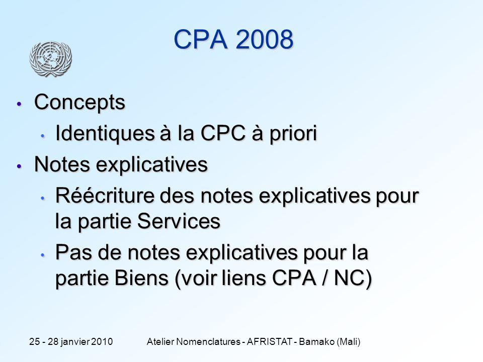 9 CPA 2008 Concepts Concepts Identiques à la CPC à priori Identiques à la CPC à priori Notes explicatives Notes explicatives Réécriture des notes explicatives pour la partie Services Réécriture des notes explicatives pour la partie Services Pas de notes explicatives pour la partie Biens (voir liens CPA / NC) Pas de notes explicatives pour la partie Biens (voir liens CPA / NC) 25 - 28 janvier 2010Atelier Nomenclatures - AFRISTAT - Bamako (Mali)